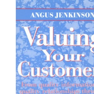 Valuing Your Customers: From Quality Information to Quality Relationships Through Database Marketing (Quality in Action)