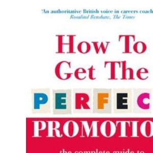 How To Get The Perfect Promotion - A Practical Guide To Improving Your Career Prospects: The Complete Guide to Career Development