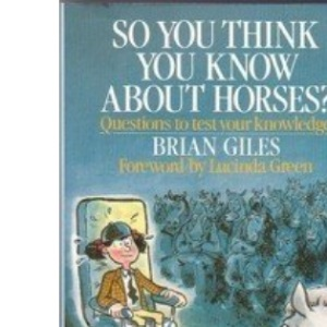 So You Think You Know About Horses?: Questions and Answers to Test Your Knowledge