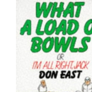 What a Load o' Bowls: Or I'm All Right Jack!