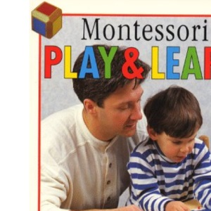 Montessori Play and Learn : A Parents' Guide to Purposeful Play from Two to Six