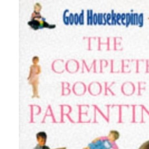 Good Housekeeping Complete Book of Parenting: Everything You Need to Know to Care for Your Child from Pregnancy to Adolescence (Good Housekeeping Cookery Club)