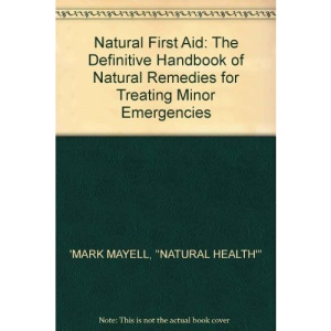Natural First Aid: The Definitive Handbook of Natural Remedies for Treating Minor Emergencies