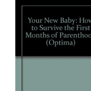 Your New Baby: How to Survive the First Months of Parenthood (Optima)