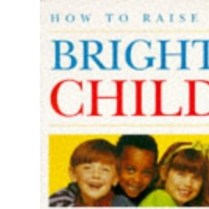 How To Raise A Bright Child: How to Encourage Your Child's Talents 0-5 Years