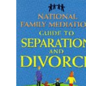 National Family Mediation Guide to Separation and Divorce: The Complete Handbook for Managing a Fair and Amicable Divorce