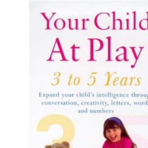 Your Child at Play: Conversation, Creativity and Learning Letters, Words and Numbers (Positive parenting)