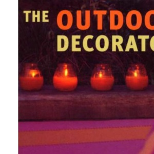 The Outdoor Decorator: How to Transform Your Garden, Patio or Balcony into a Stylish Living Area