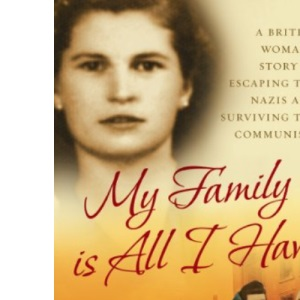 My Family is All I Have: A British Woman's Story of Escaping the Nazis and Surviving the Communists (Isis Nonfiction)