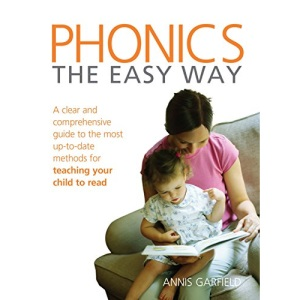 Phonics: The Easy Way - A Clear and Comprehensive Guide to the Most Up-to-date Methods for Teaching Your Child to Read