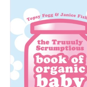 Truuuly Scrumptious Book of Organic Baby Purees: Delicious Home-cooked Food for Your Baby