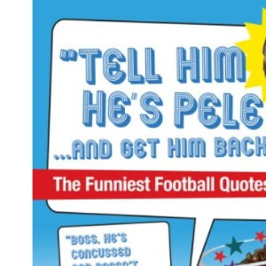Tell Him He's Pele: The Greatest Collection of Humorous Football Quotations Ever!