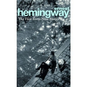 The First Forty-Nine Stories (Arrow Classic): Ernest Hemingway
