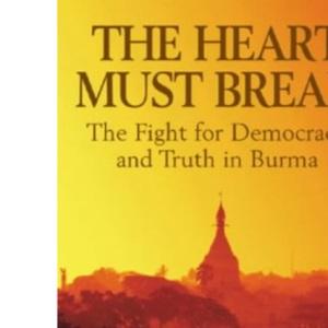 The Heart Must Break: Burma - Democracy and Truth
