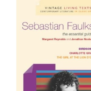 Sebastian Faulks: The Essential Guide: Birdsong, Charlotte Gray, The Girl At The Lion d'Or (Vintage Living Texts S.)