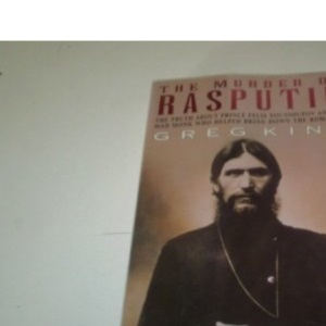 The Murder of Rasputin: The Truth About Prince Felix Youssoupov and the Mad Monk Who Helped Bring Down the Romanovs