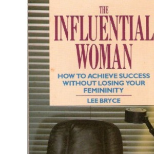 The Influential Woman: How to Achieve Success without Losing Your Femininity