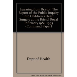 Learning from Bristol: The Report of the Public Inquiry into Children's Heart Surgery at the Bristol Royal Infirmary 1984-1995 (Command Paper)