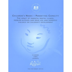 Children's Needs, Parenting Capacity: The Impact of Parental Mental Illness, Problem Alcohol and Drug Use and Domestic Violence on Children's Development