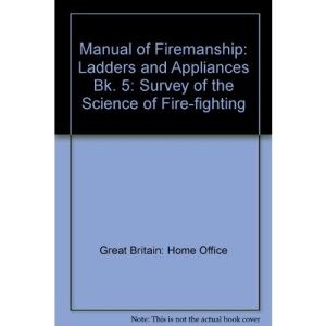 Manual of Firemanship: Survey of the Science of Fire-fighting: Ladders and Appliances Bk. 5