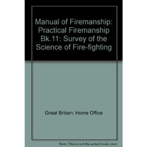 Manual of Firemanship: Practical Firemanship Bk.11: Survey of the Science of Fire-fighting