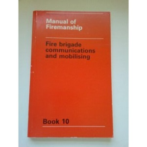 Manual of Firemanship: Fire Brigade Communications and Mobilising Bk. 10: Survey of the Science of Fire-fighting
