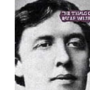 The Trials of Oscar Wilde, 1895: Transcript Excerpts from the Trials at the Old Bailey, London, During April and May 1895 (Uncovered Editions)