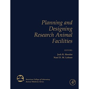 Planning and Designing Research Animal Facilities (American College of Laboratory Animal Medicine)