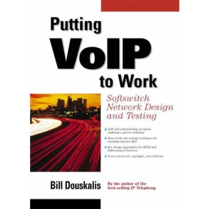 Putting VoIP to Work: Softswitch Network Design and Testing