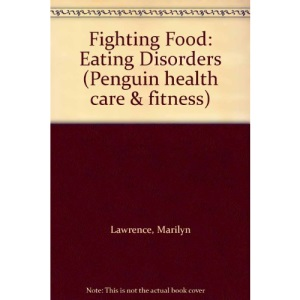Fighting Food: Coping with Eating Disorders:Anorexia Nervosa,Bulimia,Compulsive Eating (Penguin health care & fitness)