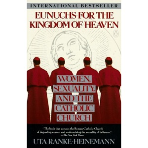 Eunuchs for Kingdom of Heaven: Women, Sexuality and the Catholic Church