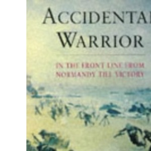 Accidental Warrior: In the Front Line from Normandy to Victory