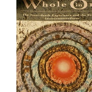 Whole in One: The Near-Death Experience And the Ethic of Interconnectedness (Arkana S.)