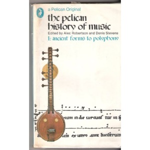 The Pelican History of Music: Ancient Forms to Polyphony v. 1