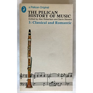 The Pelican History of Music: 3, Classical And Romantic: Classical and Romantic v. 3 (A pelican original)