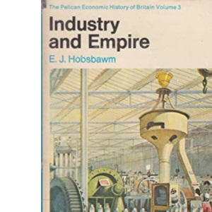 The Pelican Economic History of Britain, Vol.3: From 1750 to the Present Day - Industry and Empire