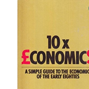 10 X Economics: A Simple Guide to the Economics of the Early Eighties (Pelican S.)