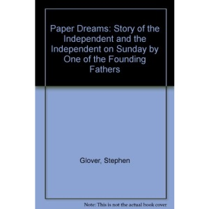 Paper Dreams: Story of the Independent and the Independent on Sunday by One of the Founding Fathers