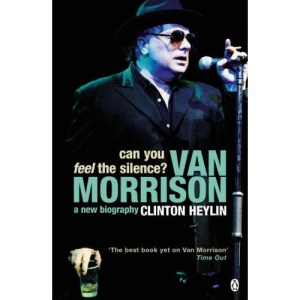 Can You Feel the Silence?: Van Morrison, a New Biography