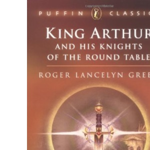 King Arthur and His Knights of the Round Table: Coming of Arthur; The Knights of the Round Table; The Quest of the Holy (Puffin Classics)