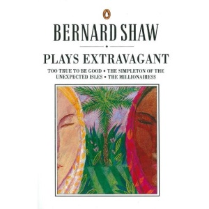 Plays Extravagant: Too True to be Good, The Simpleton of the Unexpected Isles, The Millionairess (Bernard Shaw Library)