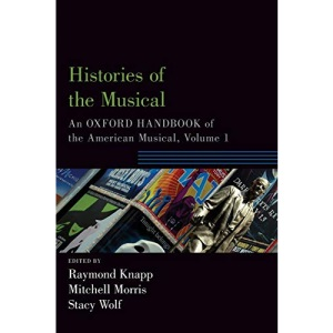 Histories of the Musical: An Oxford Handbook of the American Musical, Volume 1 (Oxford Handbooks)