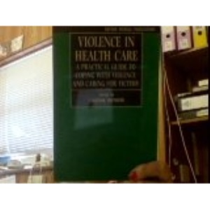 Violence in Health Care: A Practical Guide to Coping with Violence and Caring for Victims (Oxford Medical Publications)