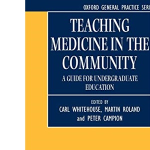 Teaching Medicine in the Community: A Guide for Undergraduate Education (Oxford General Practice Series)