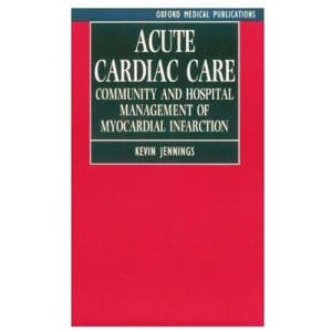 Acute Cardiac Care: Community and Hospital Management of Myocardial Infarction (Oxford Medical Publications)