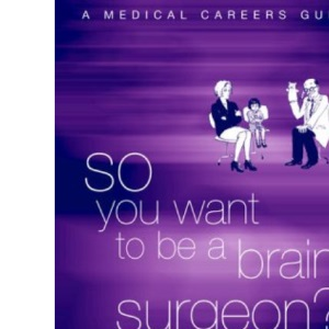 So You Want To Be a Brain Surgeon?: A Medical Careers Guide