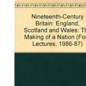 Nineteenth-century Britain: England, Scotland and Wales - The Making of a Nation (Ford Lectures, 1986-87)