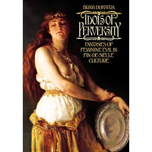 Idols of Perversity: Fantasies of Feminine Evil in Fin-de-siecle Culture (Oxford Paperbacks)