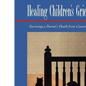 Healing Children's Grief: Surviving a Parent's Death from Cancer