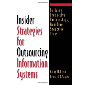 Insider Strategies for Outsourcing Information Systems: How to Build Productive Partnerships and Avoid Seductive Traps
